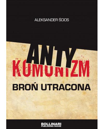 Aleksander Ścios - Antykomunizm. Broń utracona